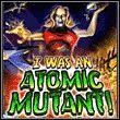 gra I Was An Atomic Mutant