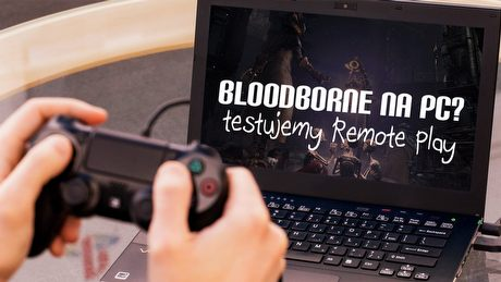 Bloodborne na PC? Testujemy Remote Play z PS4