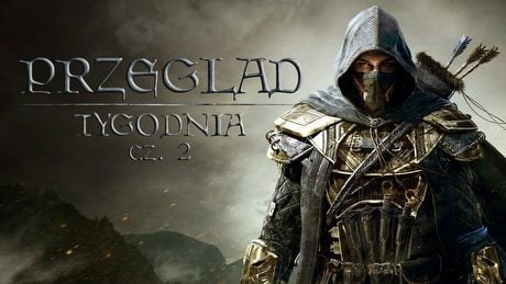 Przegląd Tygodnia - The Elder Scrolls Online bez tajemnic [2/2]
