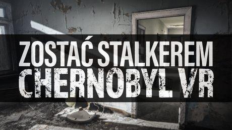 Zostać Stalkerem – Chernobyl VR, czyli wirtualna wycieczka po Czarnobylu