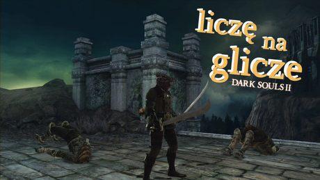 Liczę na glicze: Dark Souls II – wyborna gra, wyborne błędy